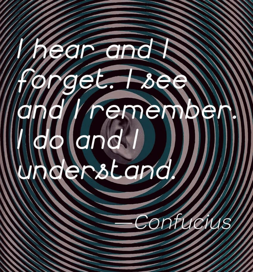 """I hear and I forget. I see and I remember. I do and I understand."" -Confucius"